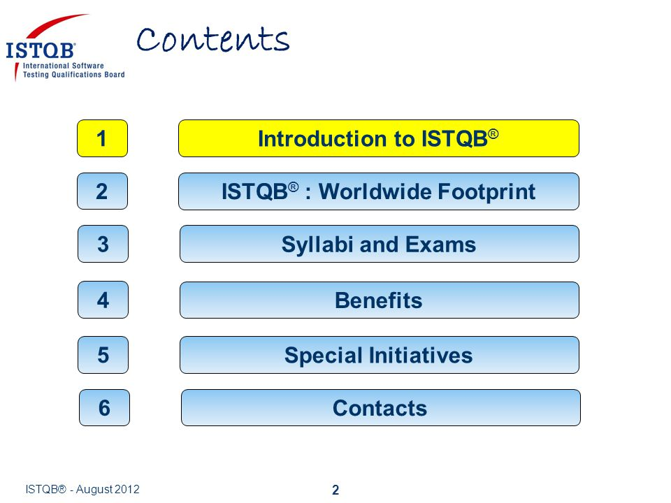 Contents 2 Syllabi and Exams 3 Benefits 4 ISTQB ® : Worldwide Footprint 2 Introduction to ISTQB ® 1 Contacts 6 ISTQB® - August 2012 Special Initiative