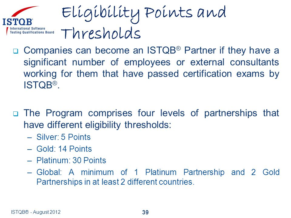  Companies can become an ISTQB ® Partner if they have a significant number of employees or external consultants working for them that have passed cer