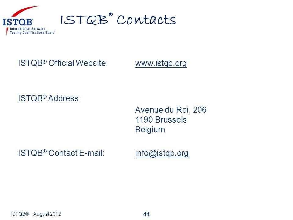 ISTQB® Contacts 44 ISTQB ® Official Website:www.istqb.orgwww.istqb.org ISTQB ® Address: Avenue du Roi, 206 1190 Brussels Belgium ISTQB ® Contact E-mai