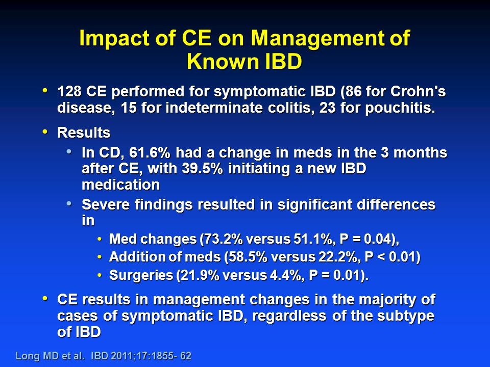 Impact of CE on Management of Known IBD 128 CE performed for symptomatic IBD (86 for Crohn s disease, 15 for indeterminate colitis, 23 for pouchitis.
