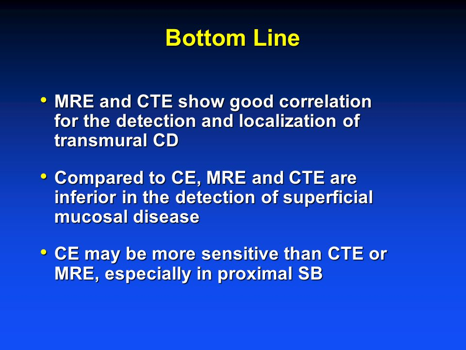 Bottom Line MRE and CTE show good correlation for the detection and localization of transmural CD MRE and CTE show good correlation for the detection and localization of transmural CD Compared to CE, MRE and CTE are inferior in the detection of superficial mucosal disease Compared to CE, MRE and CTE are inferior in the detection of superficial mucosal disease CE may be more sensitive than CTE or MRE, especially in proximal SB CE may be more sensitive than CTE or MRE, especially in proximal SB