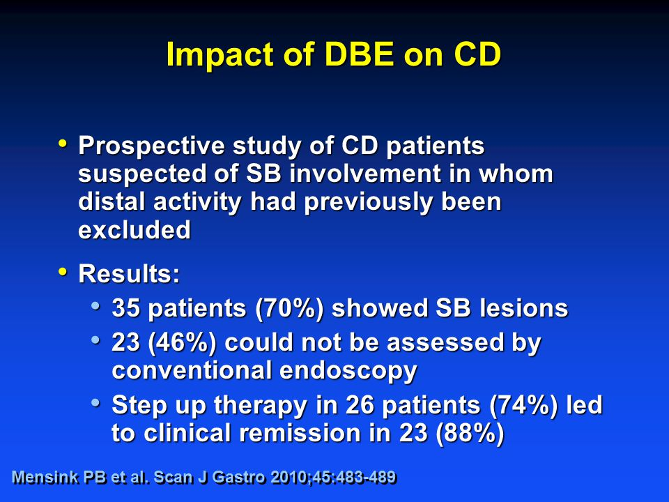Impact of DBE on CD Prospective study of CD patients suspected of SB involvement in whom distal activity had previously been excluded Prospective study of CD patients suspected of SB involvement in whom distal activity had previously been excluded Results: Results: 35 patients (70%) showed SB lesions 35 patients (70%) showed SB lesions 23 (46%) could not be assessed by conventional endoscopy 23 (46%) could not be assessed by conventional endoscopy Step up therapy in 26 patients (74%) led to clinical remission in 23 (88%) Step up therapy in 26 patients (74%) led to clinical remission in 23 (88%) Mensink PB et al.