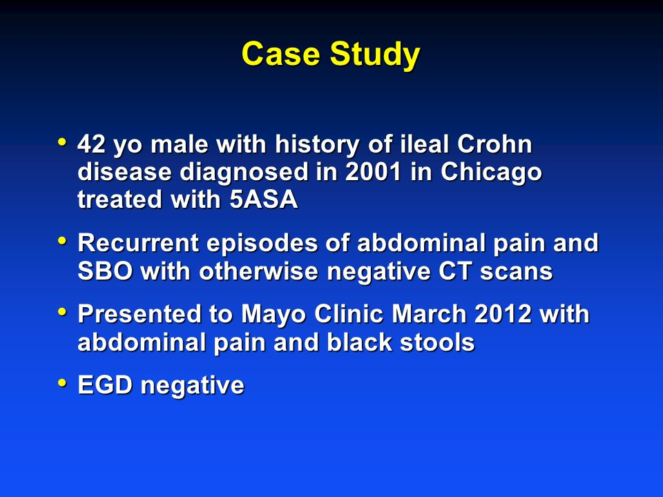 Case Study 42 yo male with history of ileal Crohn disease diagnosed in 2001 in Chicago treated with 5ASA 42 yo male with history of ileal Crohn disease diagnosed in 2001 in Chicago treated with 5ASA Recurrent episodes of abdominal pain and SBO with otherwise negative CT scans Recurrent episodes of abdominal pain and SBO with otherwise negative CT scans Presented to Mayo Clinic March 2012 with abdominal pain and black stools Presented to Mayo Clinic March 2012 with abdominal pain and black stools EGD negative EGD negative