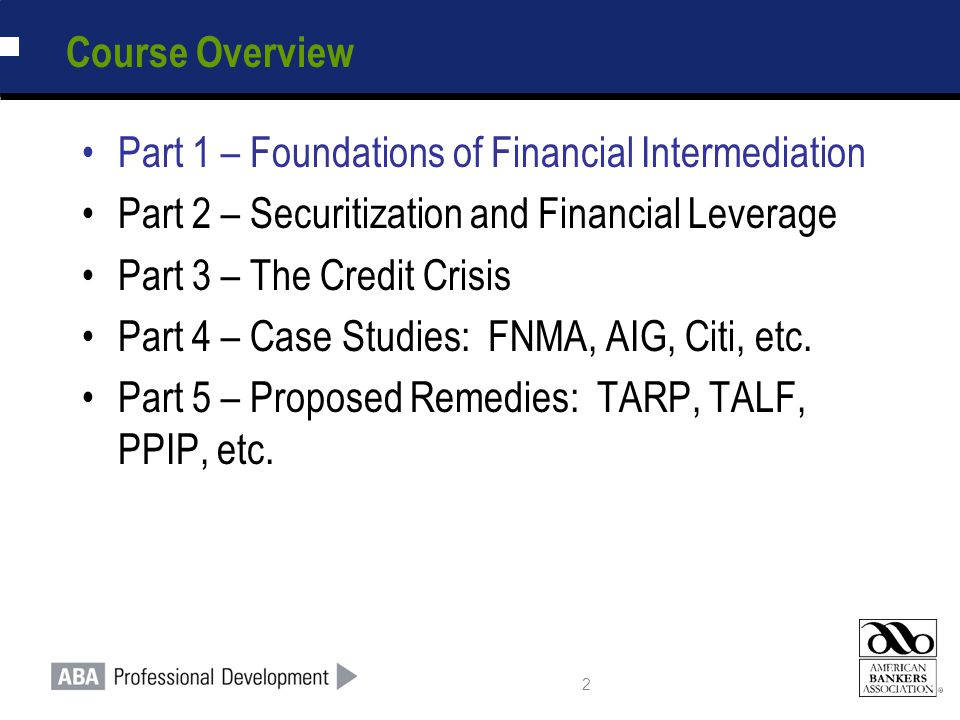 2 Course Overview Part 1 – Foundations of Financial Intermediation Part 2 – Securitization and Financial Leverage Part 3 – The Credit Crisis Part 4 –