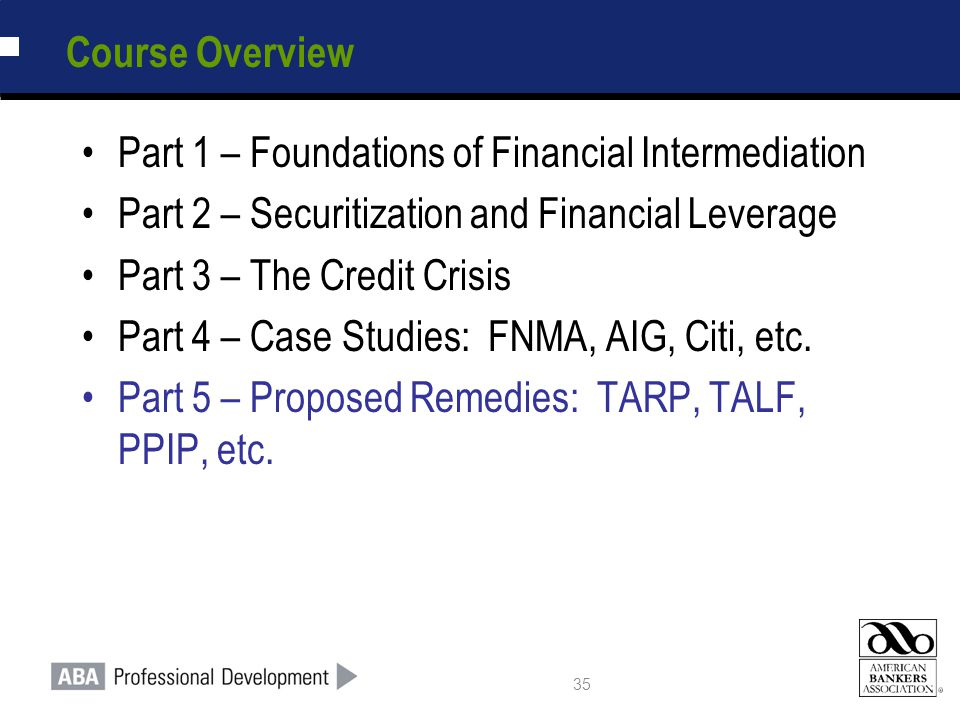 35 Course Overview Part 1 – Foundations of Financial Intermediation Part 2 – Securitization and Financial Leverage Part 3 – The Credit Crisis Part 4 – Case Studies: FNMA, AIG, Citi, etc.