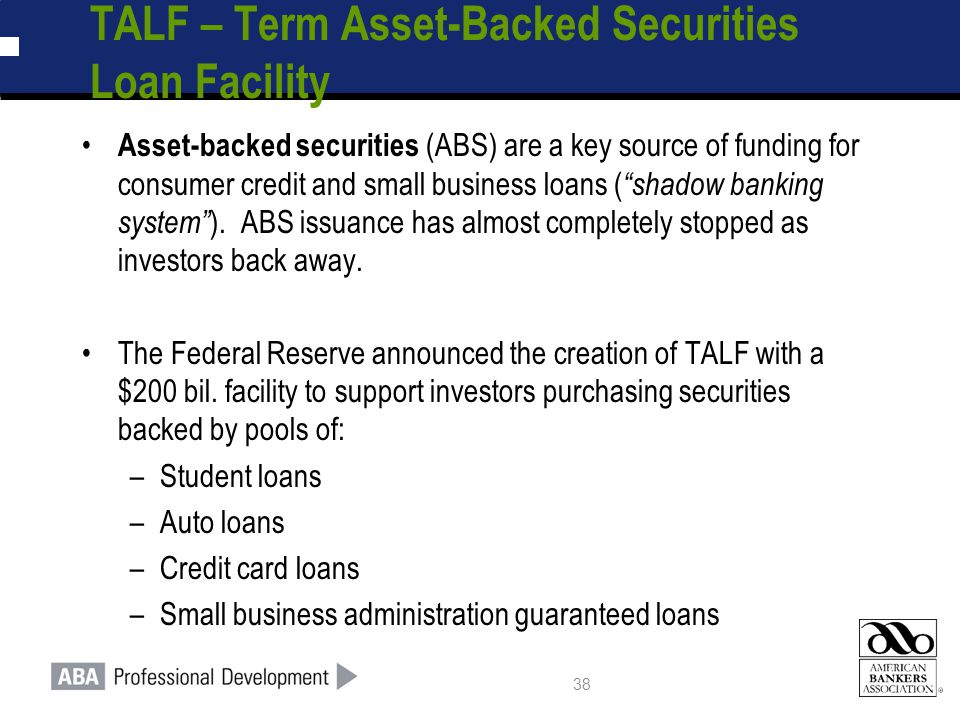 38 TALF – Term Asset-Backed Securities Loan Facility Asset-backed securities (ABS) are a key source of funding for consumer credit and small business loans ( shadow banking system ).