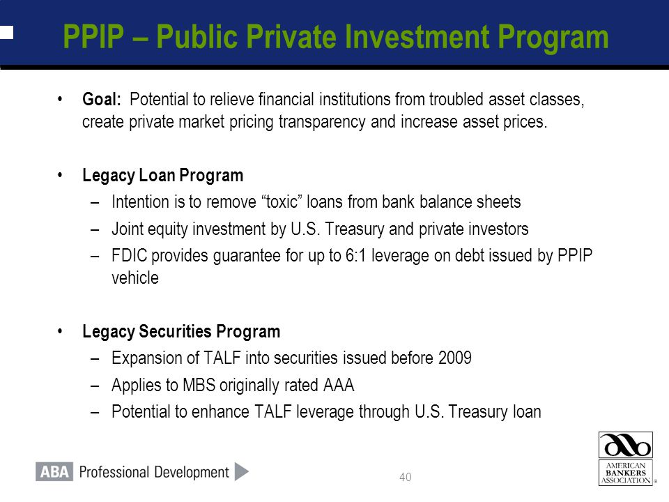 40 PPIP – Public Private Investment Program Goal: Potential to relieve financial institutions from troubled asset classes, create private market pricing transparency and increase asset prices.