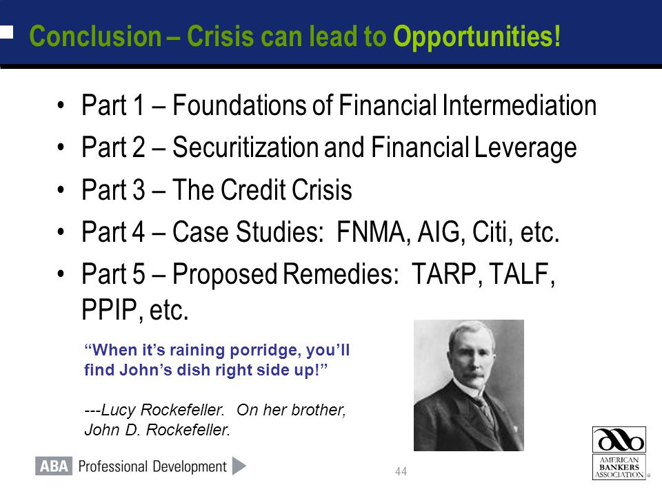 44 Conclusion – Crisis can lead to Opportunities! Part 1 – Foundations of Financial Intermediation Part 2 – Securitization and Financial Leverage Part