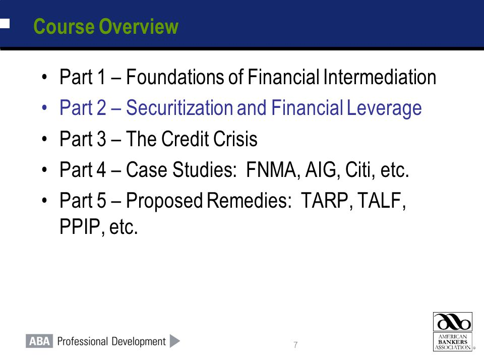 7 Course Overview Part 1 – Foundations of Financial Intermediation Part 2 – Securitization and Financial Leverage Part 3 – The Credit Crisis Part 4 – Case Studies: FNMA, AIG, Citi, etc.