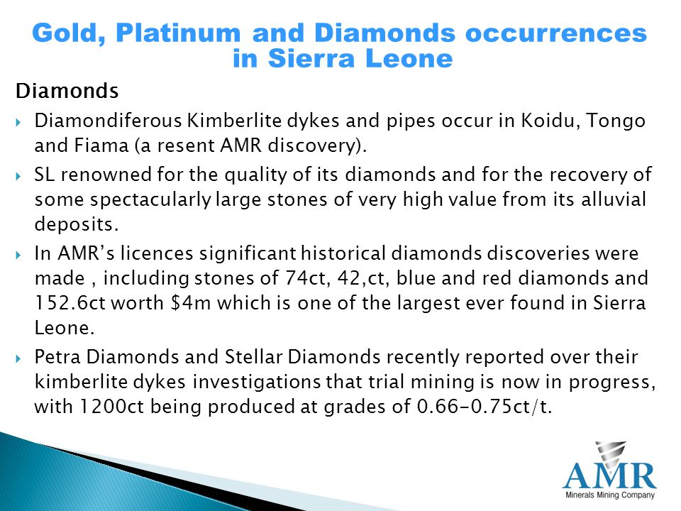 Diamonds  Diamondiferous Kimberlite dykes and pipes occur in Koidu, Tongo and Fiama (a resent AMR discovery).