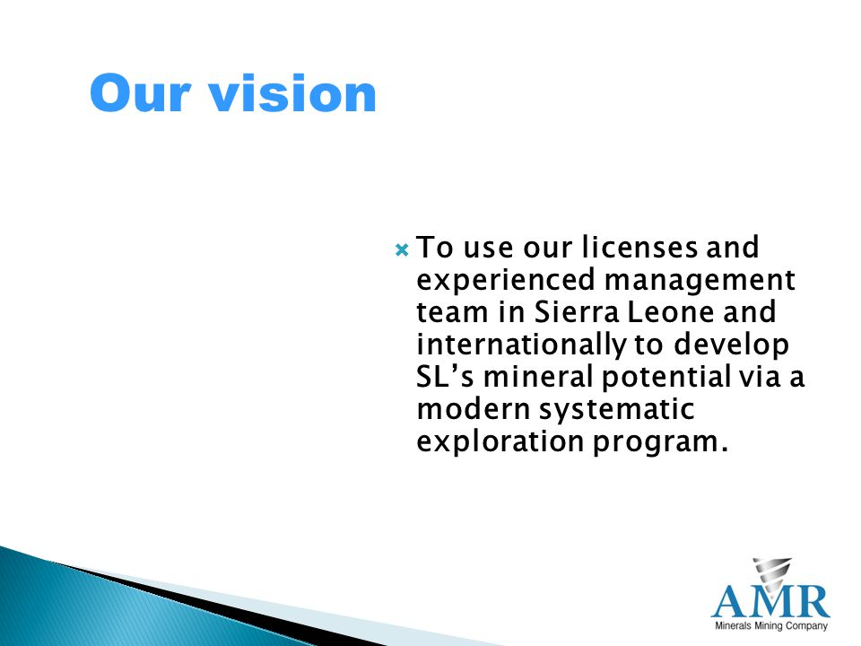 To use our licenses and experienced management team in Sierra Leone and internationally to develop SL's mineral potential via a modern systematic exploration program.