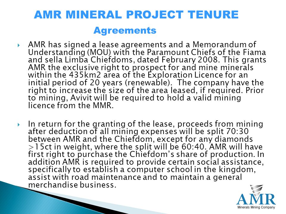 AMR MINERAL PROJECT TENURE  AMR has signed a lease agreements and a Memorandum of Understanding (MOU) with the Paramount Chiefs of the Fiama and sella Limba Chiefdoms, dated February 2008.