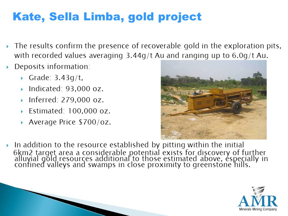 Kate, Sella Limba, gold project  The results confirm the presence of recoverable gold in the exploration pits, with recorded values averaging 3.44g/t Au and ranging up to 6.0g/t Au.