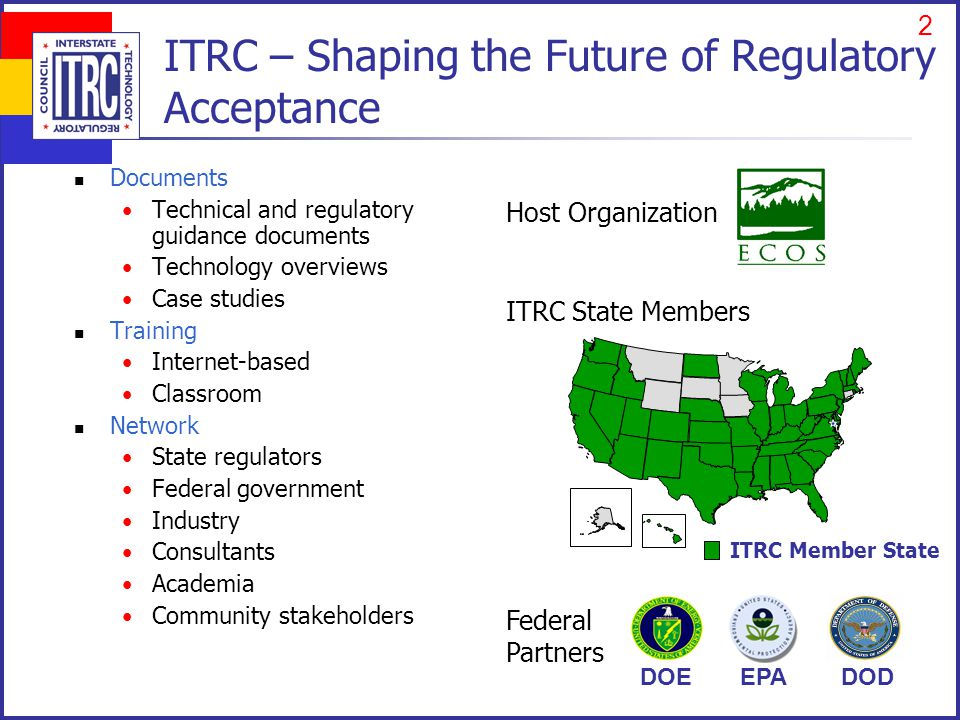 1 ITRC – Shaping the Future of Regulatory Acceptance Documents Technical and regulatory guidance documents Technology overviews Case studies Training Internet-based Classroom Network State regulators Federal government Industry Consultants Academia Community stakeholders ITRC State Members Federal Partners Host Organization DOEDODEPA ITRC Member State 2