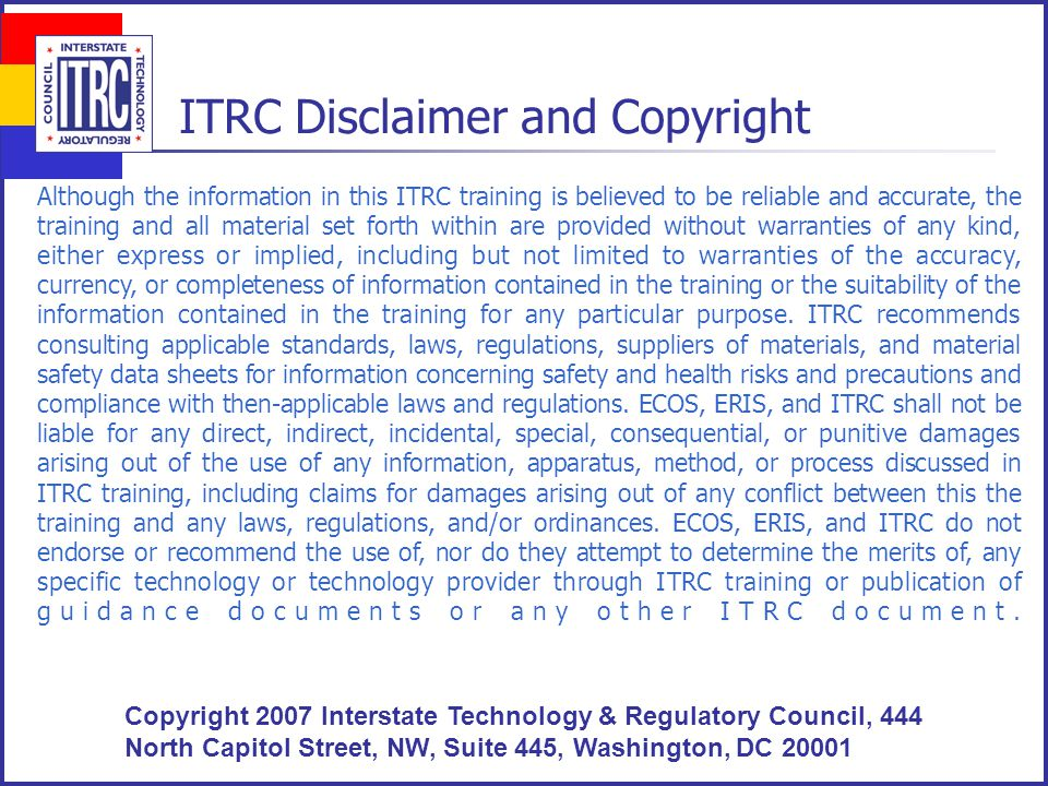 2 ITRC Disclaimer and Copyright Although the information in this ITRC training is believed to be reliable and accurate, the training and all material set forth within are provided without warranties of any kind, either express or implied, including but not limited to warranties of the accuracy, currency, or completeness of information contained in the training or the suitability of the information contained in the training for any particular purpose.
