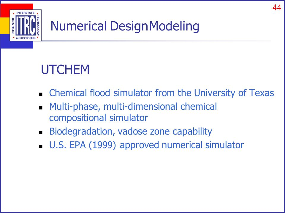 44 UTCHEM Chemical flood simulator from the University of Texas Multi-phase, multi-dimensional chemical compositional simulator Biodegradation, vadose zone capability U.S.