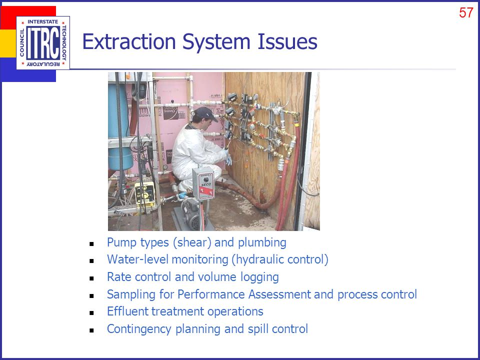 57 Extraction System Issues Pump types (shear) and plumbing Water-level monitoring (hydraulic control) Rate control and volume logging Sampling for Performance Assessment and process control Effluent treatment operations Contingency planning and spill control