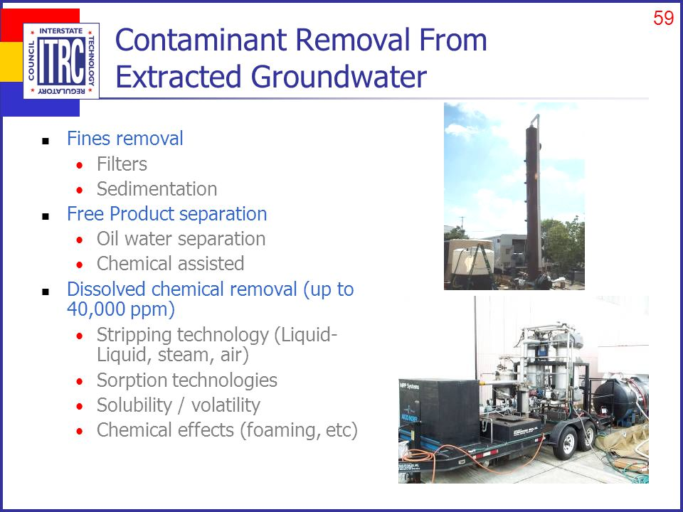 59 Contaminant Removal From Extracted Groundwater Fines removal Filters Sedimentation Free Product separation Oil water separation Chemical assisted Dissolved chemical removal (up to 40,000 ppm) Stripping technology (Liquid- Liquid, steam, air) Sorption technologies Solubility / volatility Chemical effects (foaming, etc)
