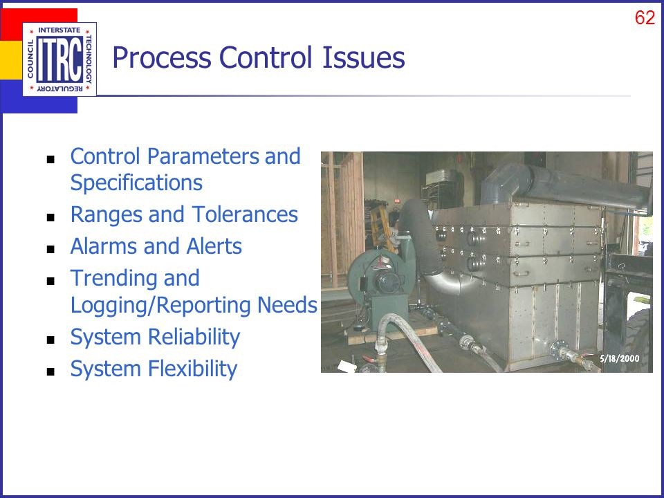 62 Process Control Issues Control Parameters and Specifications Ranges and Tolerances Alarms and Alerts Trending and Logging/Reporting Needs System Reliability System Flexibility
