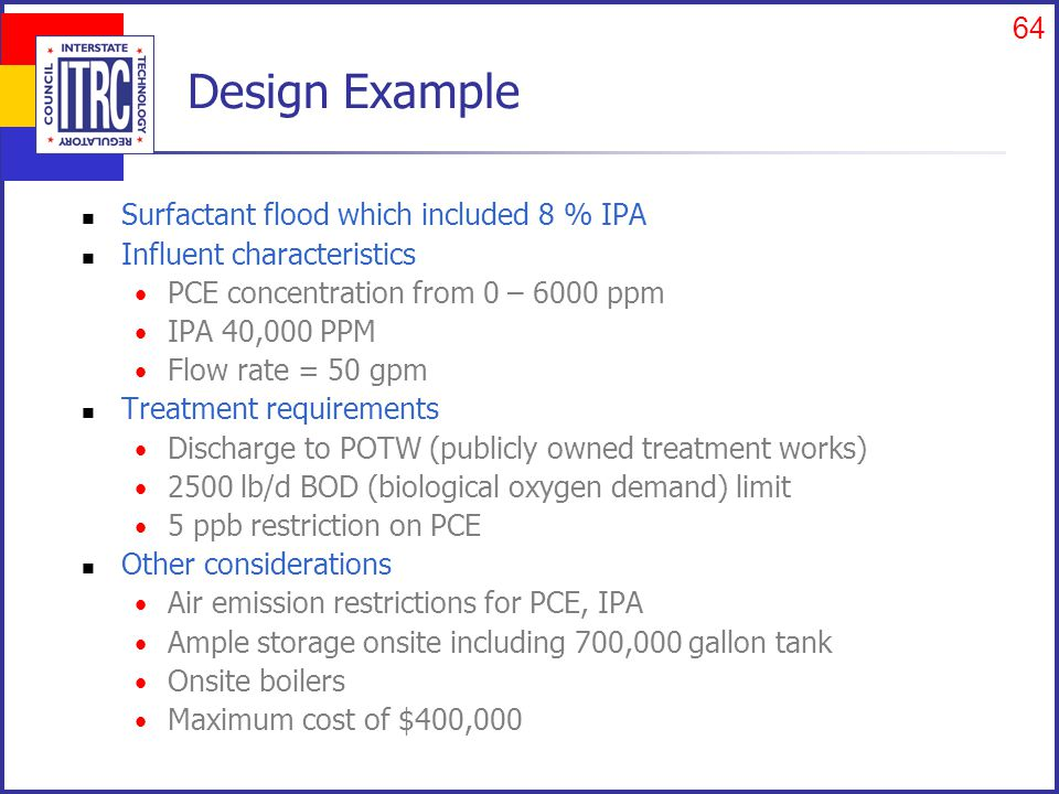 64 Design Example Surfactant flood which included 8 % IPA Influent characteristics PCE concentration from 0 – 6000 ppm IPA 40,000 PPM Flow rate = 50 gpm Treatment requirements Discharge to POTW (publicly owned treatment works) 2500 lb/d BOD (biological oxygen demand) limit 5 ppb restriction on PCE Other considerations Air emission restrictions for PCE, IPA Ample storage onsite including 700,000 gallon tank Onsite boilers Maximum cost of $400,000