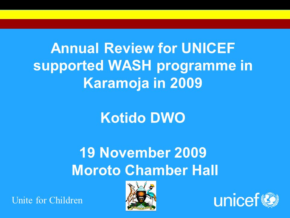 Unite for Children Annual Review for UNICEF supported WASH programme in Karamoja in 2009 Kotido DWO 19 November 2009 Moroto Chamber Hall