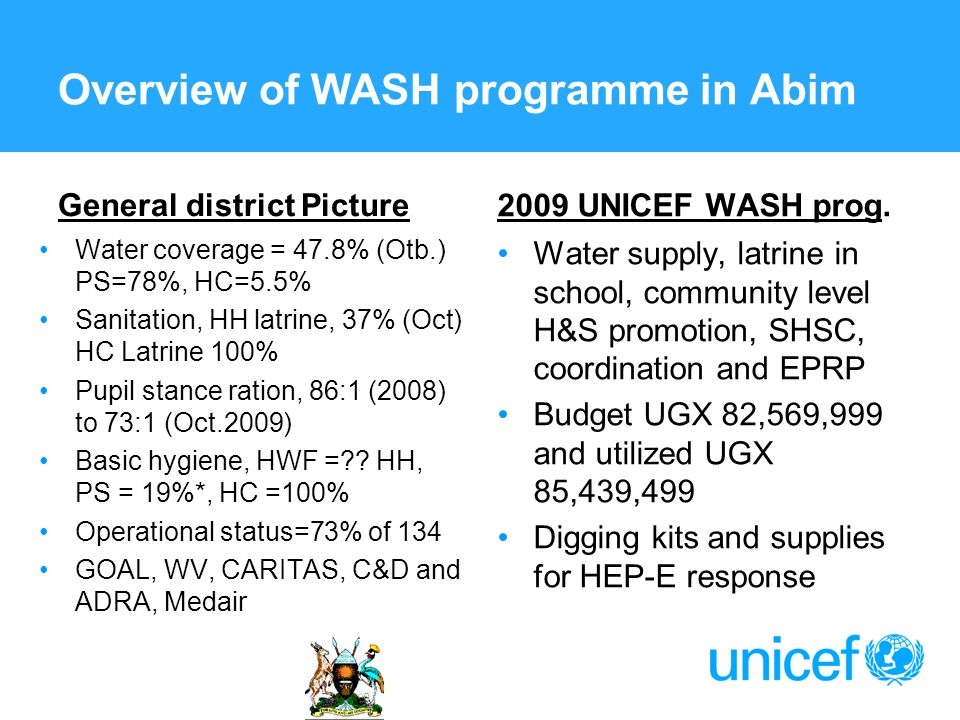 Overview of WASH programme in Abim General district Picture Water coverage = 47.8% (Otb.) PS=78%, HC=5.5% Sanitation, HH latrine, 37% (Oct) HC Latrine 100% Pupil stance ration, 86:1 (2008) to 73:1 (Oct.2009) Basic hygiene, HWF =?.