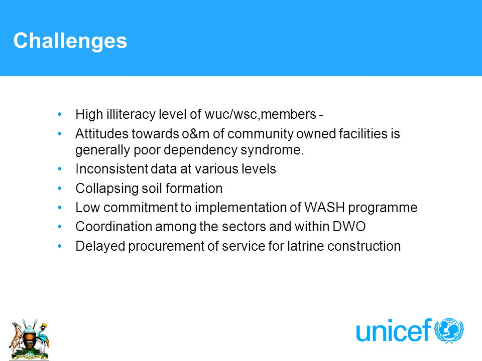 Challenges High illiteracy level of wuc/wsc,members - Attitudes towards o&m of community owned facilities is generally poor dependency syndrome.