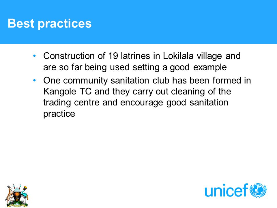 Best practices Construction of 19 latrines in Lokilala village and are so far being used setting a good example One community sanitation club has been formed in Kangole TC and they carry out cleaning of the trading centre and encourage good sanitation practice