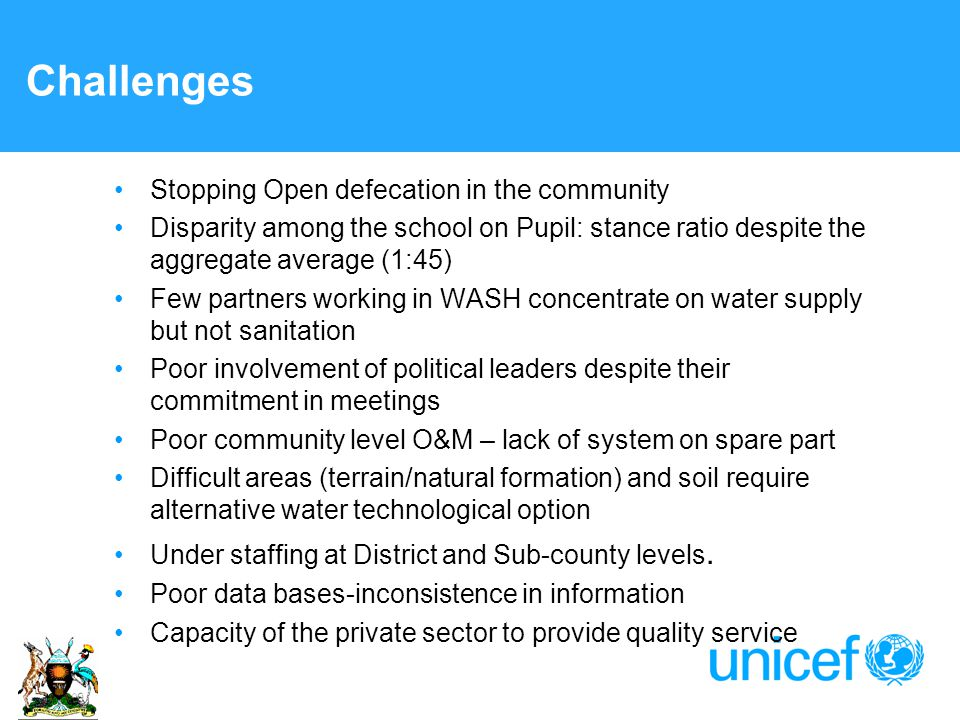 Challenges Stopping Open defecation in the community Disparity among the school on Pupil: stance ratio despite the aggregate average (1:45) Few partners working in WASH concentrate on water supply but not sanitation Poor involvement of political leaders despite their commitment in meetings Poor community level O&M – lack of system on spare part Difficult areas (terrain/natural formation) and soil require alternative water technological option Under staffing at District and Sub-county levels.
