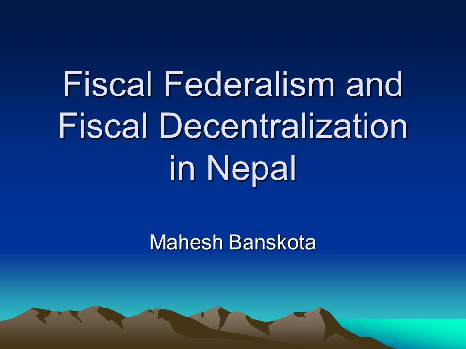 Fiscal Federalism and Fiscal Decentralization in Nepal Mahesh Banskota