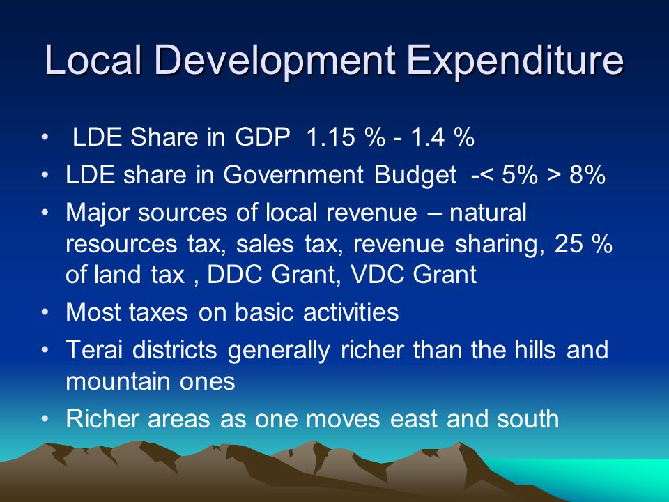 Local Development Expenditure LDE Share in GDP 1.15 % - 1.4 % LDE share in Government Budget - 8% Major sources of local revenue – natural resources t