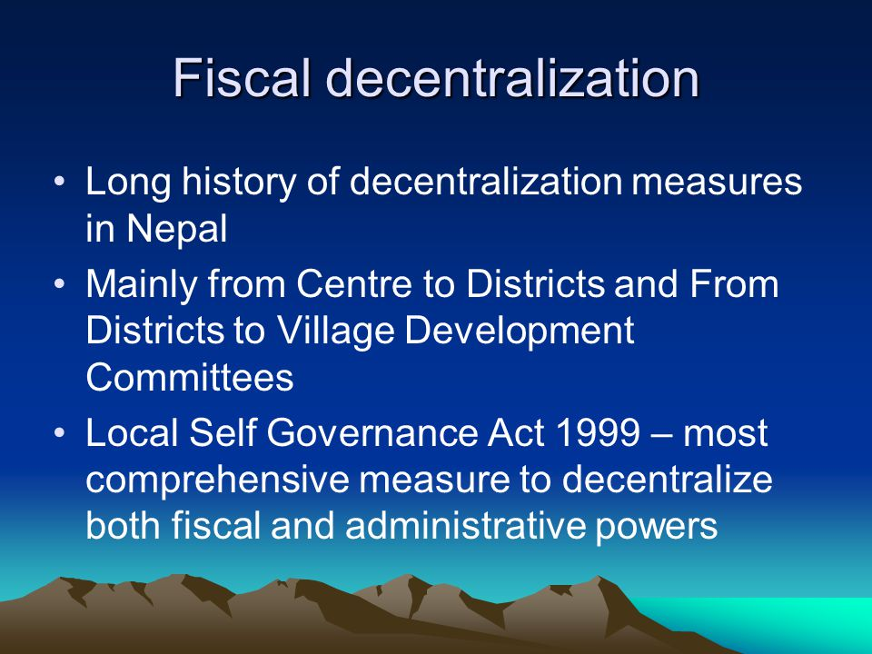 Fiscal decentralization Long history of decentralization measures in Nepal Mainly from Centre to Districts and From Districts to Village Development C