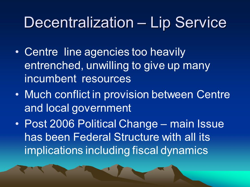Decentralization – Lip Service Centre line agencies too heavily entrenched, unwilling to give up many incumbent resources Much conflict in provision b