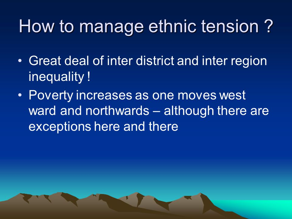 How to manage ethnic tension ? Great deal of inter district and inter region inequality ! Poverty increases as one moves west ward and northwards – al