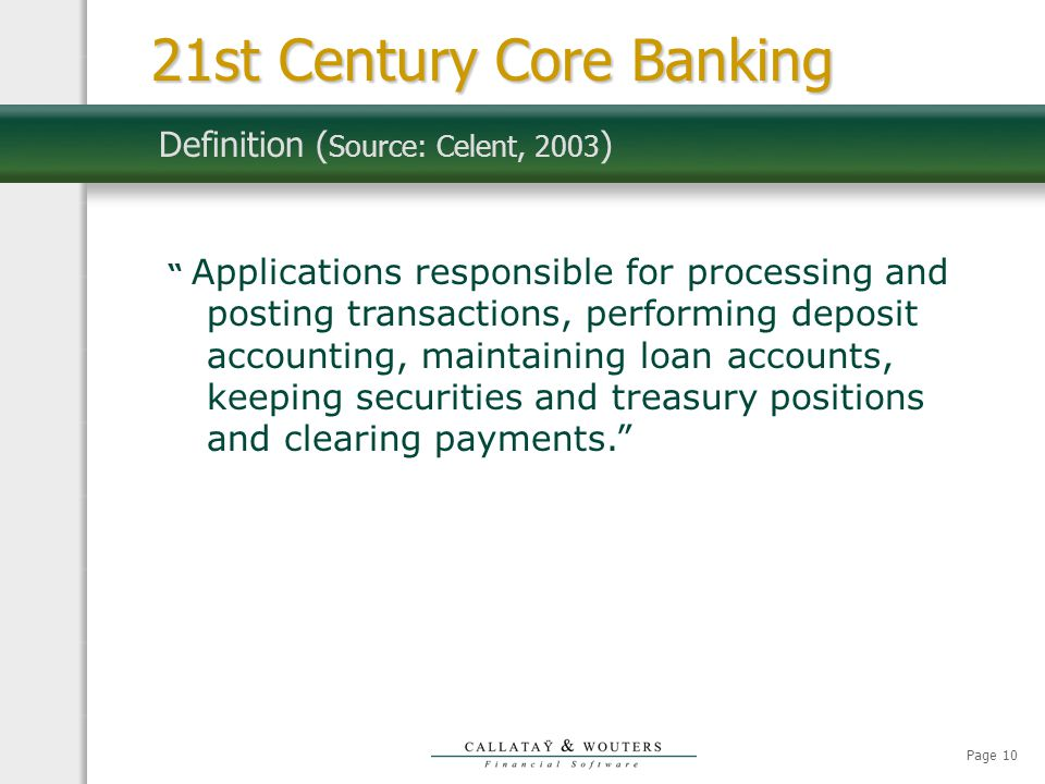 Page 10 Definition ( Source: Celent, 2003 ) Applications responsible for processing and posting transactions, performing deposit accounting, maintaining loan accounts, keeping securities and treasury positions and clearing payments. 21st Century Core Banking