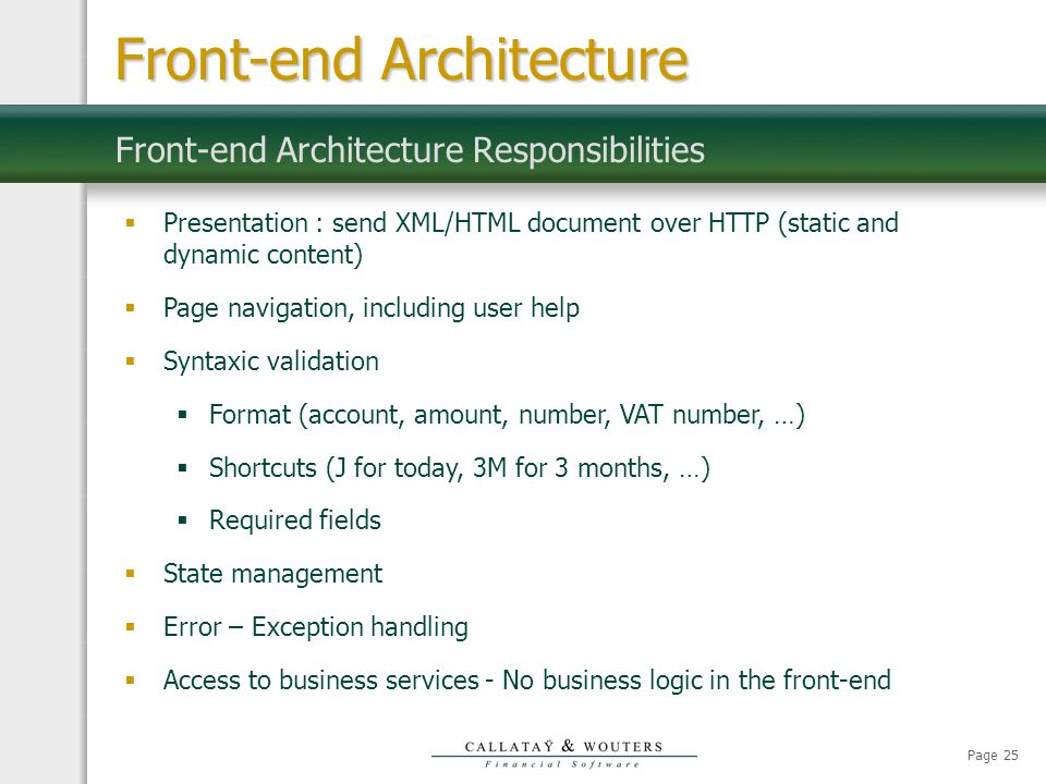 Page 25 Front-end Architecture Responsibilities Front-end Architecture  Presentation : send XML/HTML document over HTTP (static and dynamic content)  Page navigation, including user help  Syntaxic validation  Format (account, amount, number, VAT number, …)  Shortcuts (J for today, 3M for 3 months, …)  Required fields  State management  Error – Exception handling  Access to business services - No business logic in the front-end