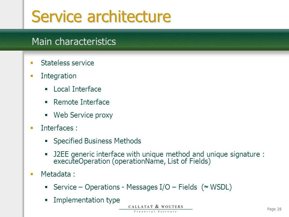 Page 28 Main characteristics  Stateless service  Integration  Local Interface  Remote Interface  Web Service proxy  Interfaces :  Specified Business Methods  J2EE generic interface with unique method and unique signature : executeOperation (operationName, List of Fields)  Metadata :  Service – Operations - Messages I/O – Fields (  WSDL)  Implementation type Service architecture
