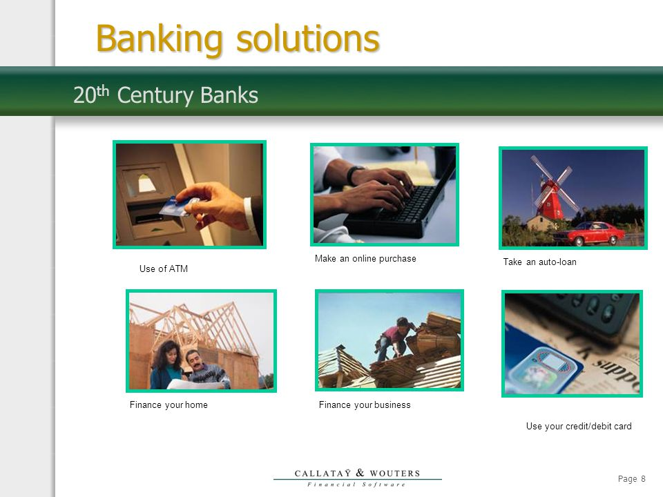 Page 8 20 th Century Banks Make an online purchaseTake an auto-loanFinance your homeFinance your business Use your credit/debit card Banking solutions Use of ATM
