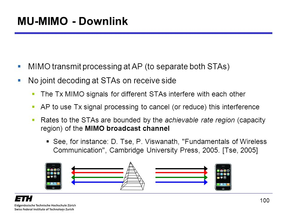 MU-MIMO - Downlink  MIMO transmit processing at AP (to separate both STAs)  No joint decoding at STAs on receive side  The Tx MIMO signals for different STAs interfere with each other  AP to use Tx signal processing to cancel (or reduce) this interference  Rates to the STAs are bounded by the achievable rate region (capacity region) of the MIMO broadcast channel  See, for instance: D.