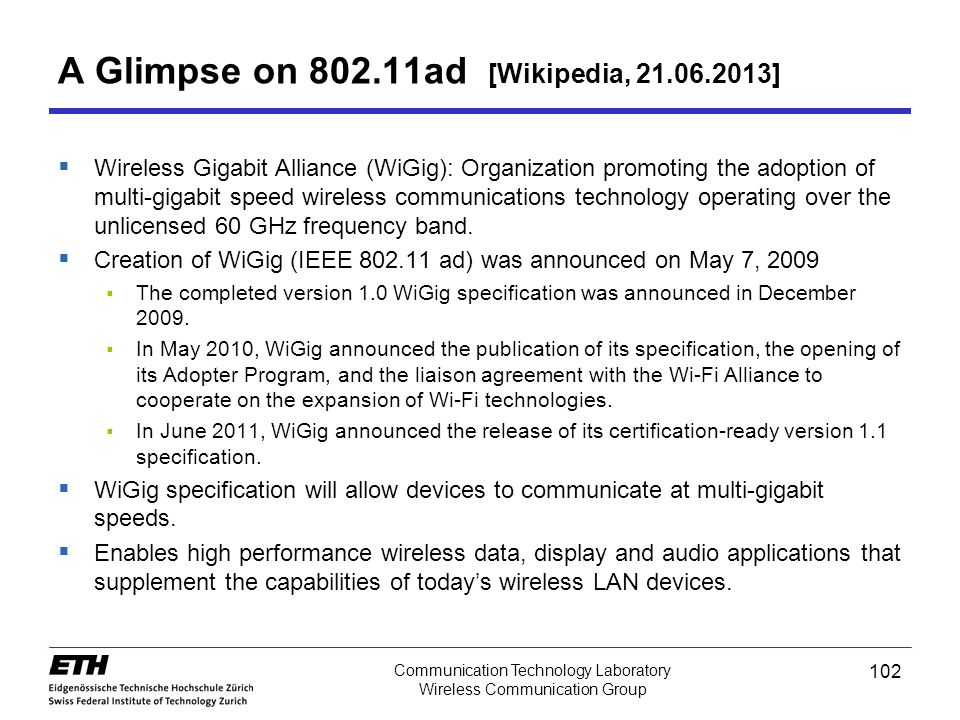 A Glimpse on 802.11ad [Wikipedia, 21.06.2013]  Wireless Gigabit Alliance (WiGig): Organization promoting the adoption of multi-gigabit speed wireless communications technology operating over the unlicensed 60 GHz frequency band.