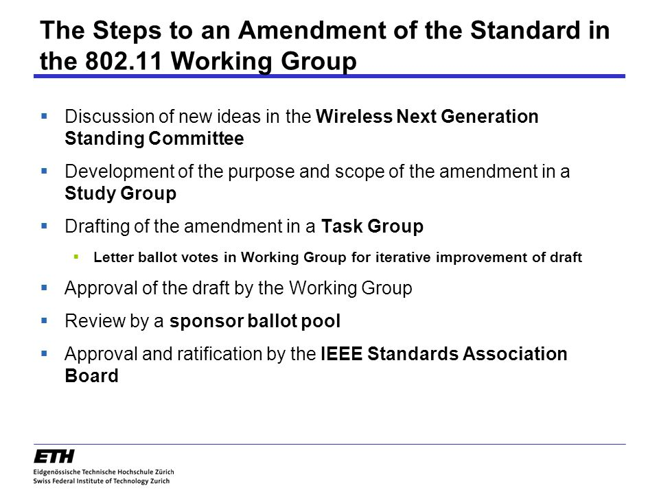 The Steps to an Amendment of the Standard in the 802.11 Working Group  Discussion of new ideas in the Wireless Next Generation Standing Committee  Development of the purpose and scope of the amendment in a Study Group  Drafting of the amendment in a Task Group  Letter ballot votes in Working Group for iterative improvement of draft  Approval of the draft by the Working Group  Review by a sponsor ballot pool  Approval and ratification by the IEEE Standards Association Board