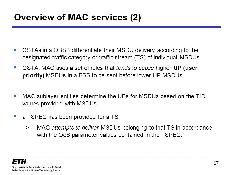 67 Overview of MAC services (2)  QSTAs in a QBSS differentiate their MSDU delivery according to the designated traffic category or traffic stream (TS) of individual MSDUs  QSTA: MAC uses a set of rules that tends to cause higher UP (user priority) MSDUs in a BSS to be sent before lower UP MSDUs.