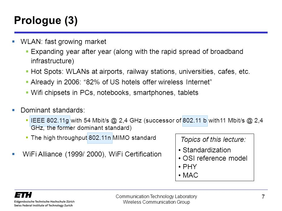 7 Communication Technology Laboratory Wireless Communication Group Prologue (3)  WLAN: fast growing market  Expanding year after year (along with the rapid spread of broadband infrastructure)  Hot Spots: WLANs at airports, railway stations, universities, cafes, etc.