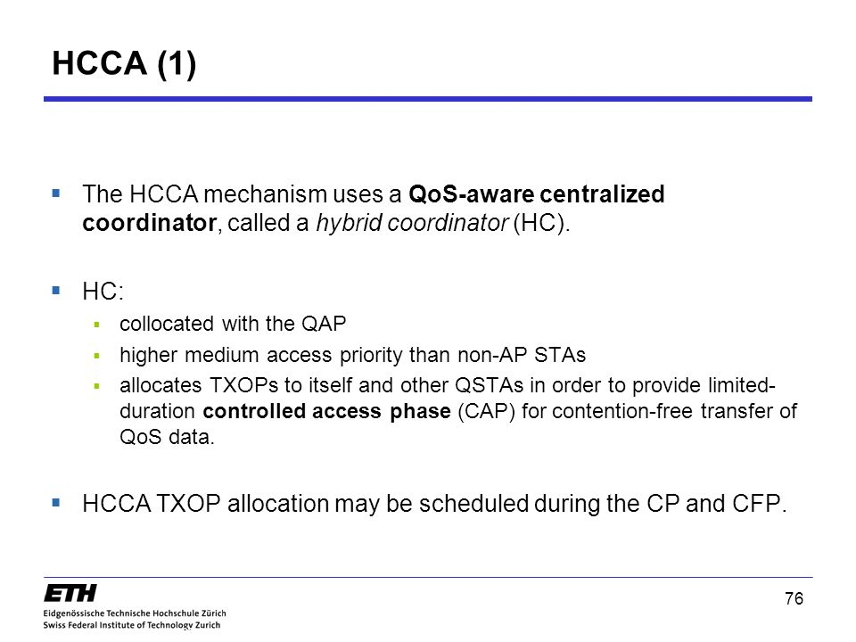 76 HCCA (1) 802.11e  The HCCA mechanism uses a QoS-aware centralized coordinator, called a hybrid coordinator (HC).