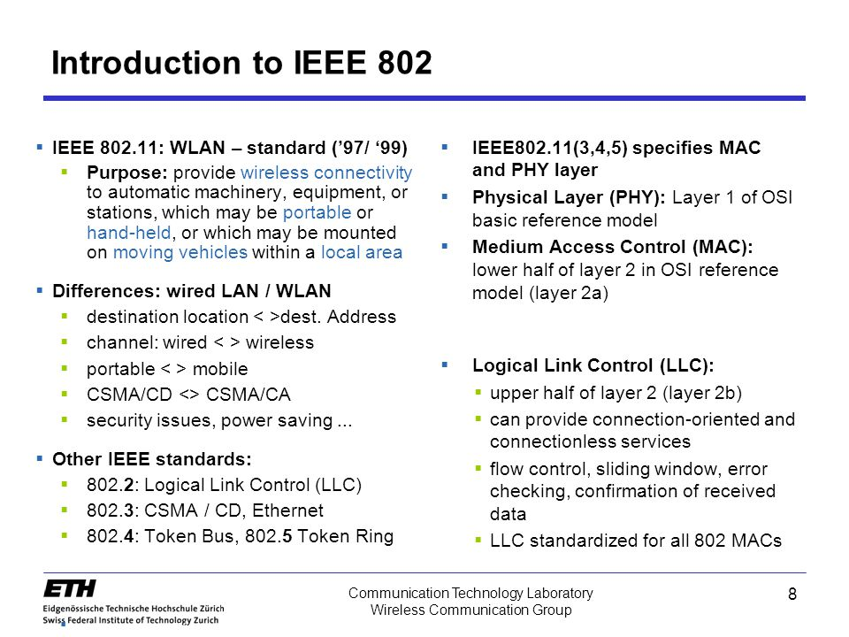 Introduction to IEEE 802  IEEE 802.11: WLAN – standard ('97/ '99)  Purpose: provide wireless connectivity to automatic machinery, equipment, or stations, which may be portable or hand-held, or which may be mounted on moving vehicles within a local area  Differences: wired LAN / WLAN  destination location dest.