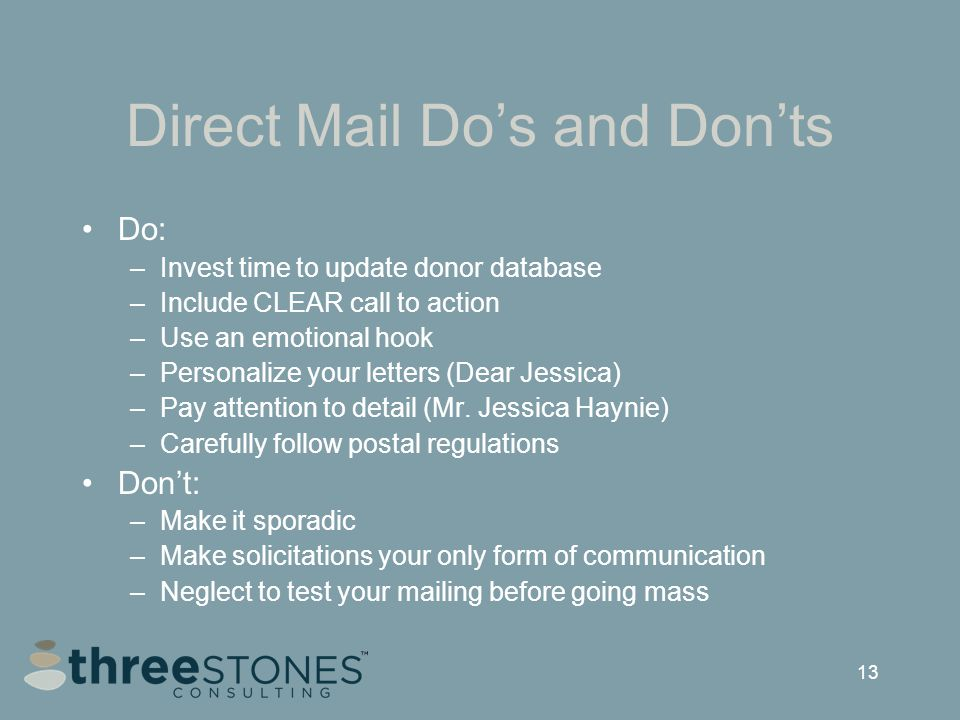 13 Direct Mail Do's and Don'ts Do: –Invest time to update donor database –Include CLEAR call to action –Use an emotional hook –Personalize your letters (Dear Jessica) –Pay attention to detail (Mr.