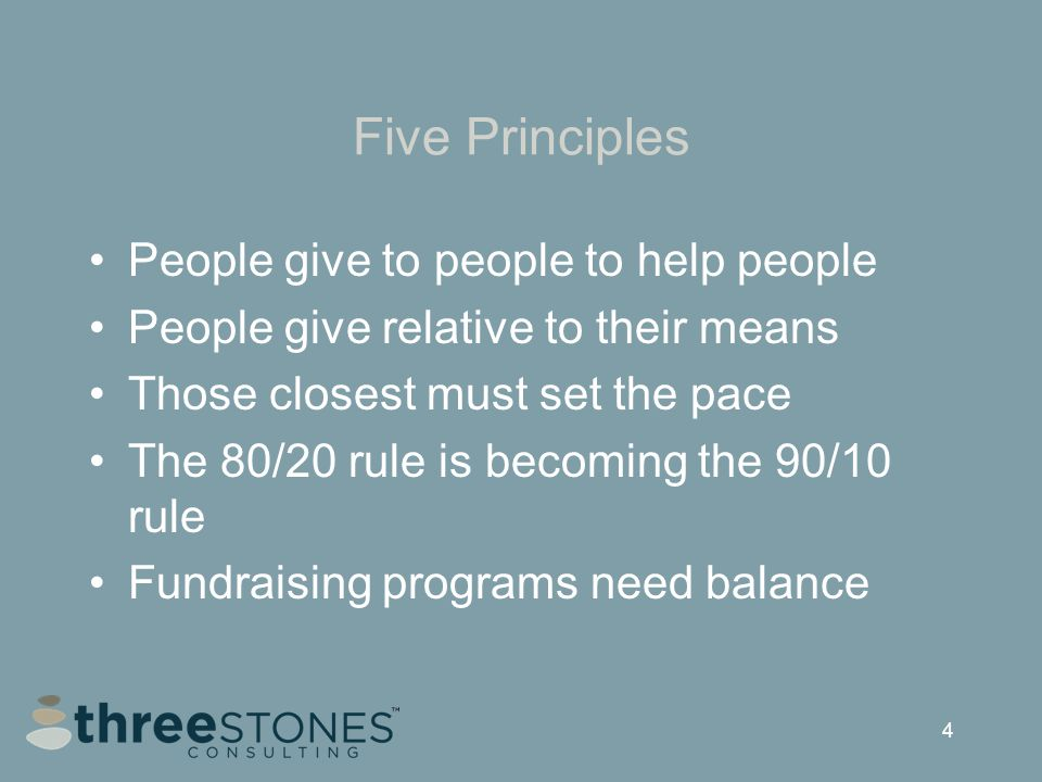 4 Five Principles People give to people to help people People give relative to their means Those closest must set the pace The 80/20 rule is becoming the 90/10 rule Fundraising programs need balance