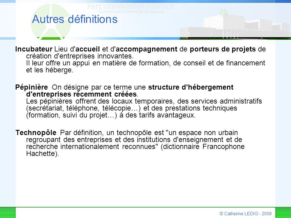 © Catherine LEDIG - 2009 Autres définitions Incubateur Lieu d'accueil et d'accompagnement de porteurs de projets de création d'entreprises innovantes.