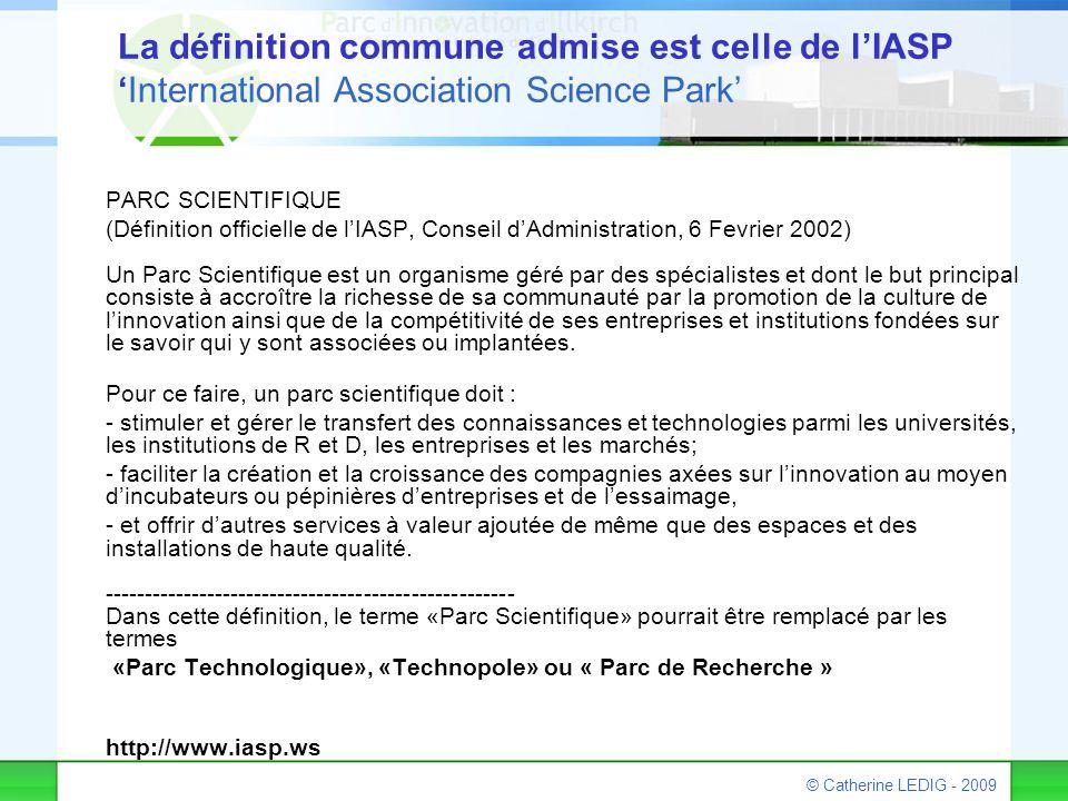 © Catherine LEDIG - 2009 La définition commune admise est celle de l'IASP 'International Association Science Park' PARC SCIENTIFIQUE (Définition offic