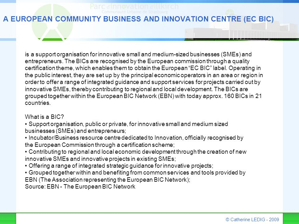 © Catherine LEDIG - 2009 A EUROPEAN COMMUNITY BUSINESS AND INNOVATION CENTRE (EC BIC) is a support organisation for innovative small and medium-sized